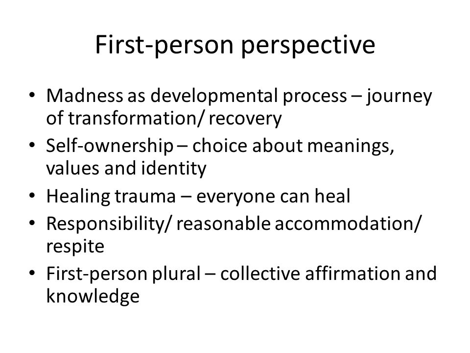 First-person perspective Madness as developmental process – journey of transformation/ recovery Self-ownership – choice about meanings, values and identity Healing trauma – everyone can heal Responsibility/ reasonable accommodation/ respite First-person plural – collective affirmation and knowledge