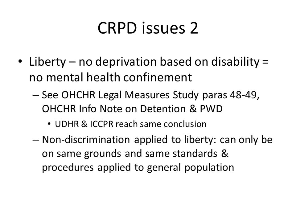 CRPD issues 2 Liberty – no deprivation based on disability = no mental health confinement – See OHCHR Legal Measures Study paras 48-49, OHCHR Info Note on Detention & PWD UDHR & ICCPR reach same conclusion – Non-discrimination applied to liberty: can only be on same grounds and same standards & procedures applied to general population
