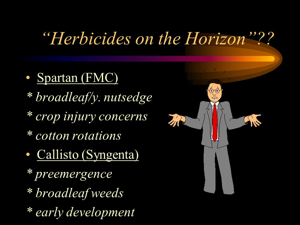 Herbicides on the Horizon?? Spartan (FMC) * broadleaf/y. nutsedge * crop injury concerns * cotton rotations Callisto (Syngenta) * preemergence * broad