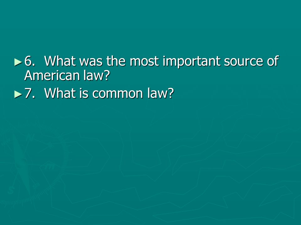 6. What was the most important source of American law? 6. What was the most important source of American law? 7. What is common law? 7. What is common