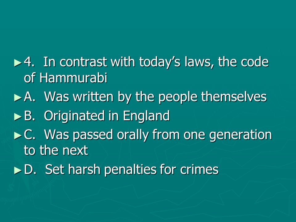 4. In contrast with todays laws, the code of Hammurabi 4. In contrast with todays laws, the code of Hammurabi A. Was written by the people themselves