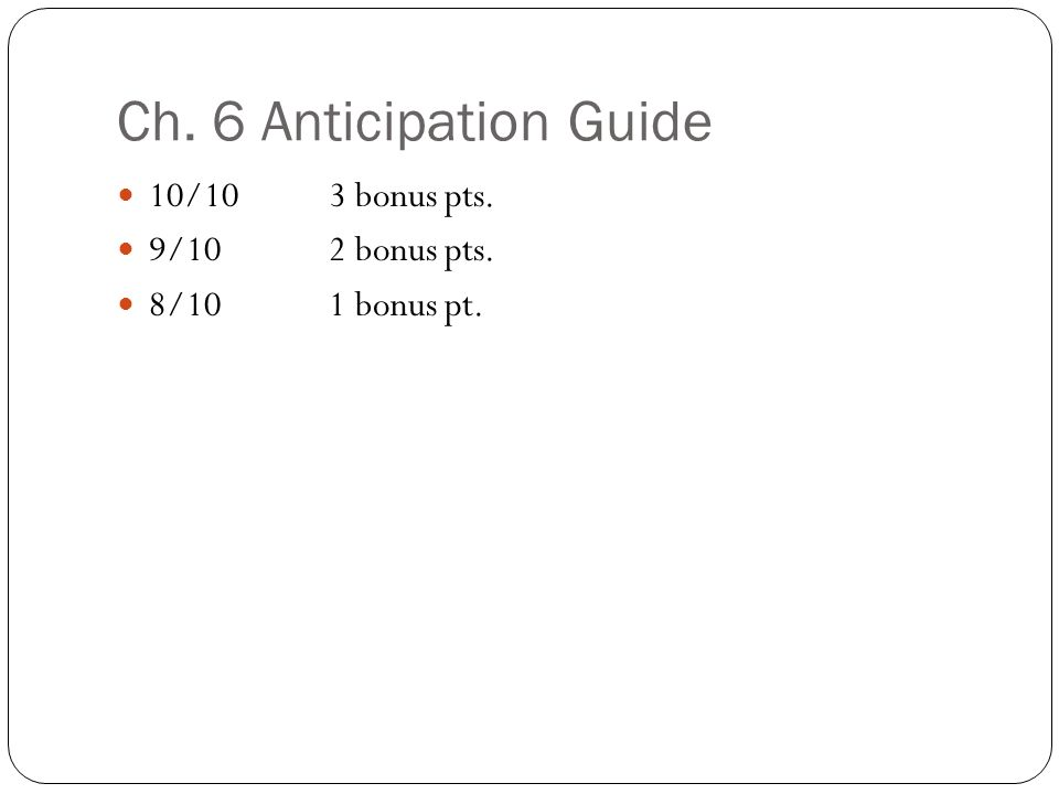 Ch. 6 Anticipation Guide 10/10 3 bonus pts. 9/102 bonus pts. 8/101 bonus pt.