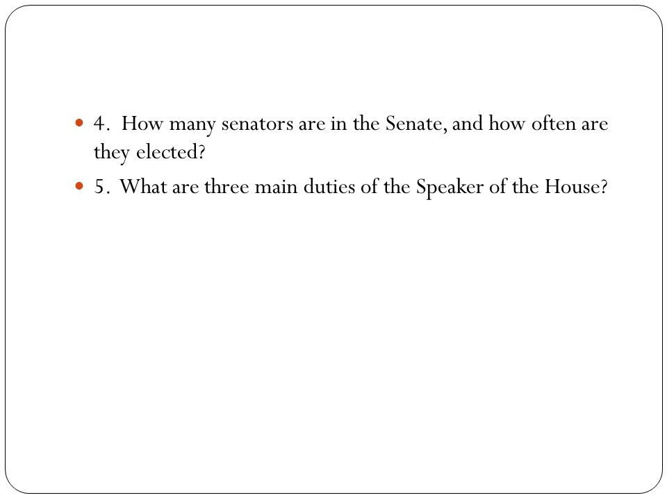 4. How many senators are in the Senate, and how often are they elected.