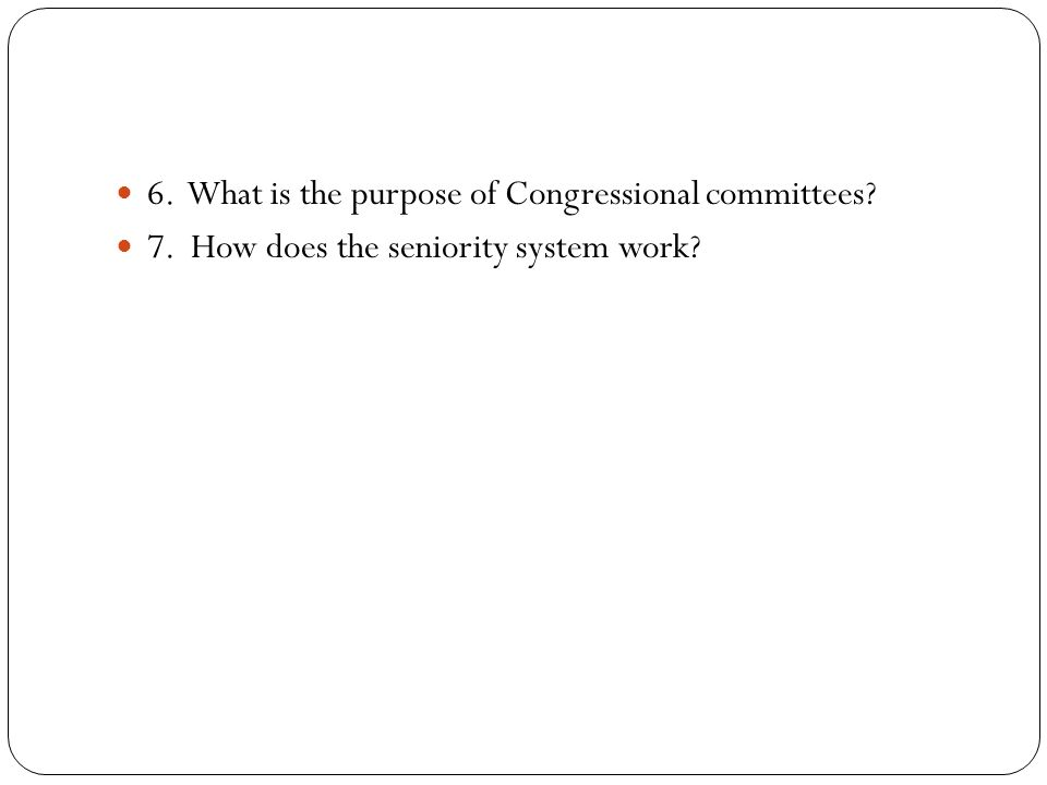 6. What is the purpose of Congressional committees 7. How does the seniority system work