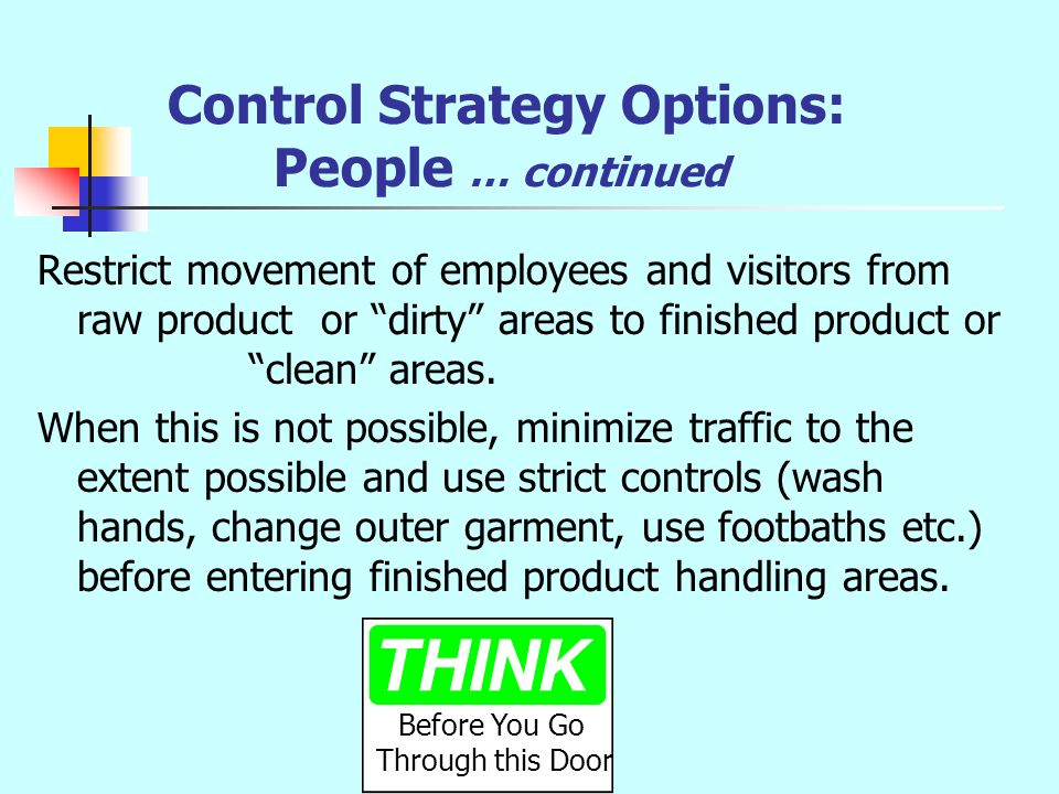 Control Strategy Options: People … continued Restrict movement of employees and visitors from raw product or dirty areas to finished product or clean