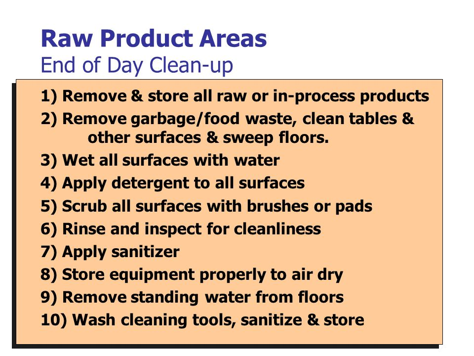 Raw Product Areas End of Day Clean-up 1) Remove & store all raw or in-process products 2) Remove garbage/food waste, clean tables & other surfaces & s