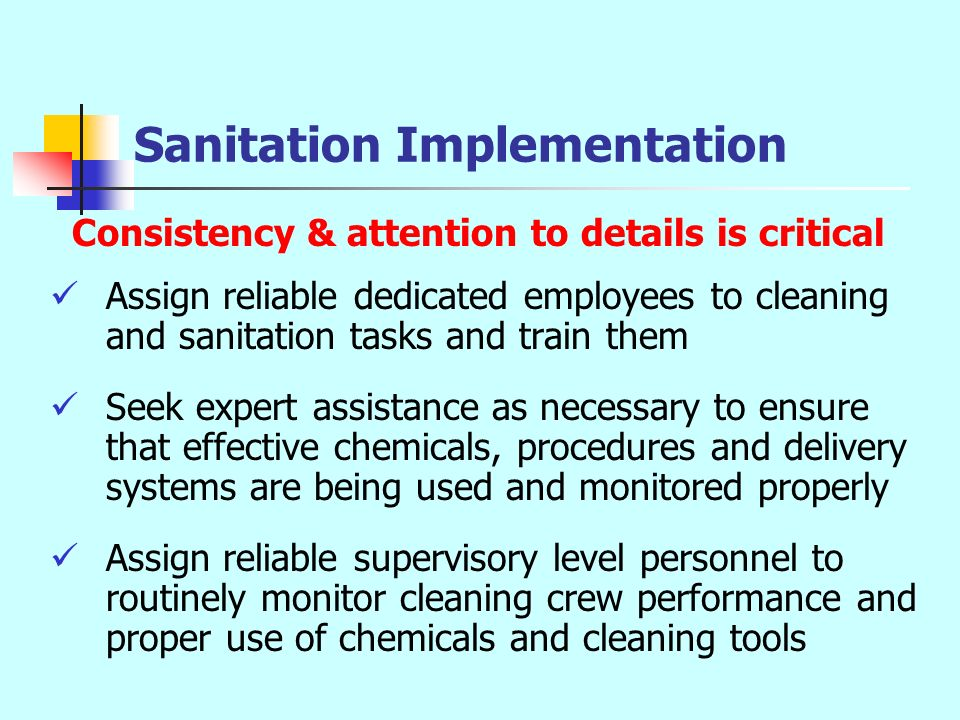 Sanitation Implementation Consistency & attention to details is critical Assign reliable dedicated employees to cleaning and sanitation tasks and trai