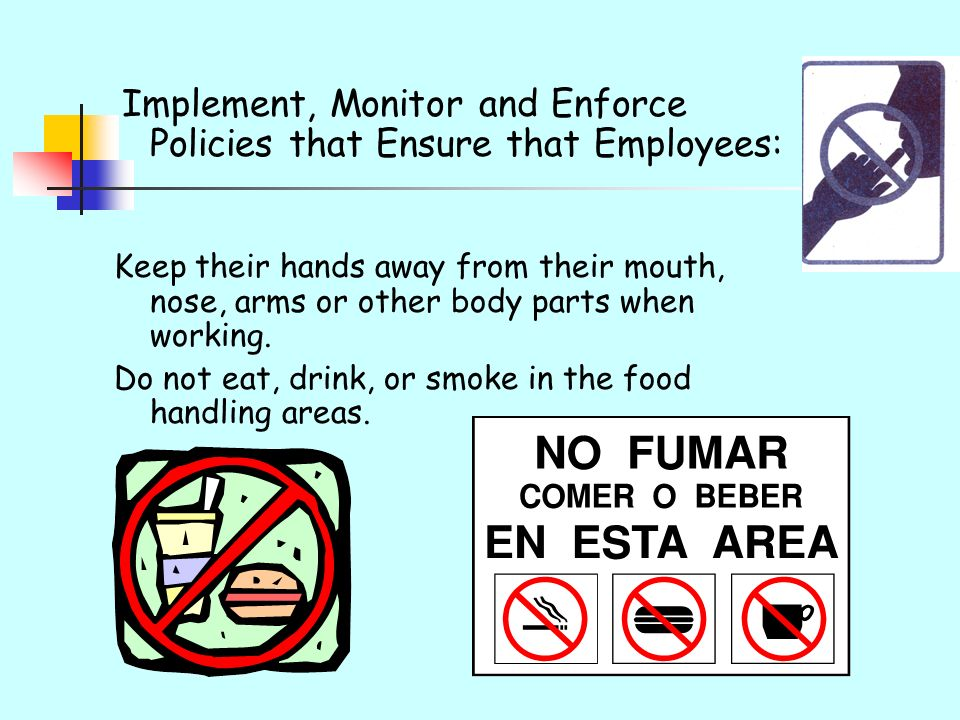 Implement, Monitor and Enforce Policies that Ensure that Employees: Keep their hands away from their mouth, nose, arms or other body parts when workin