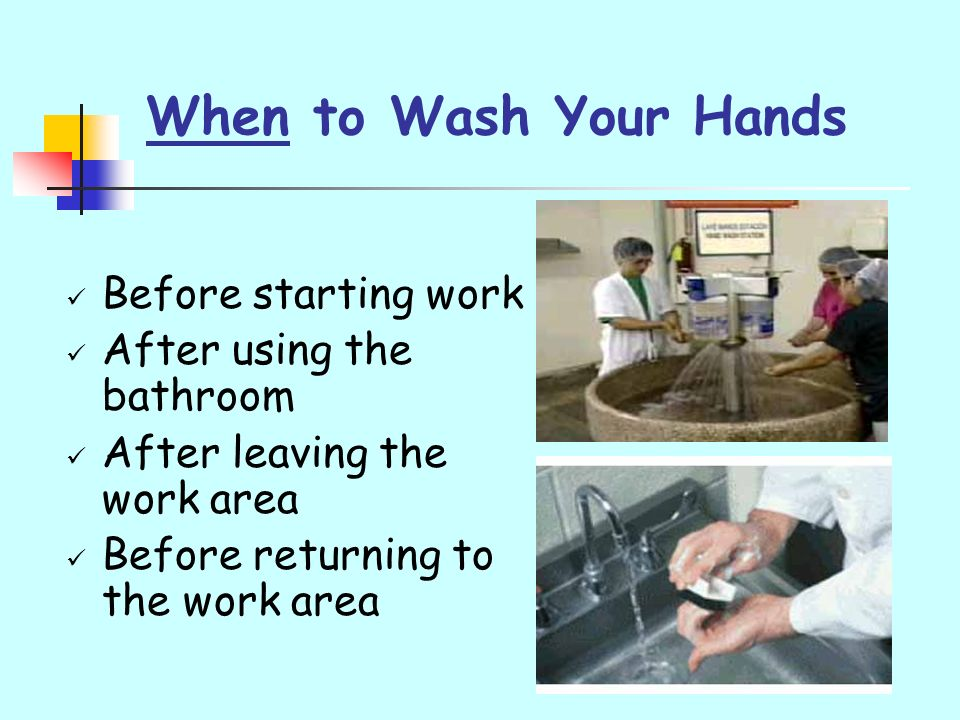 When to Wash Your Hands Before starting work After using the bathroom After leaving the work area Before returning to the work area