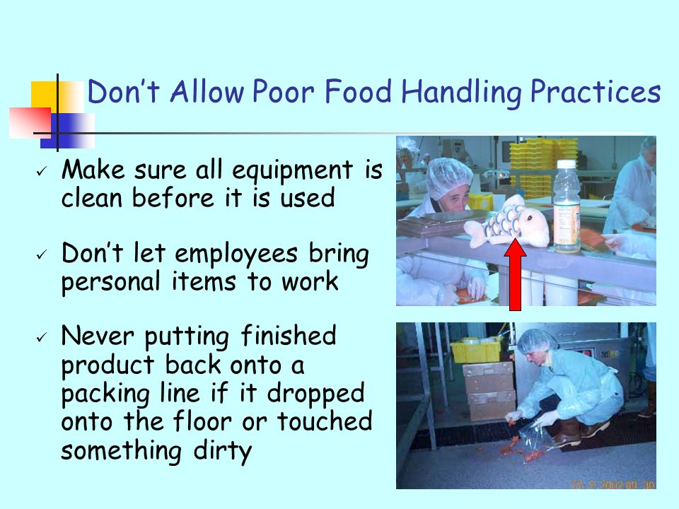Dont Allow Poor Food Handling Practices Make sure all equipment is clean before it is used Dont let employees bring personal items to work Never putti