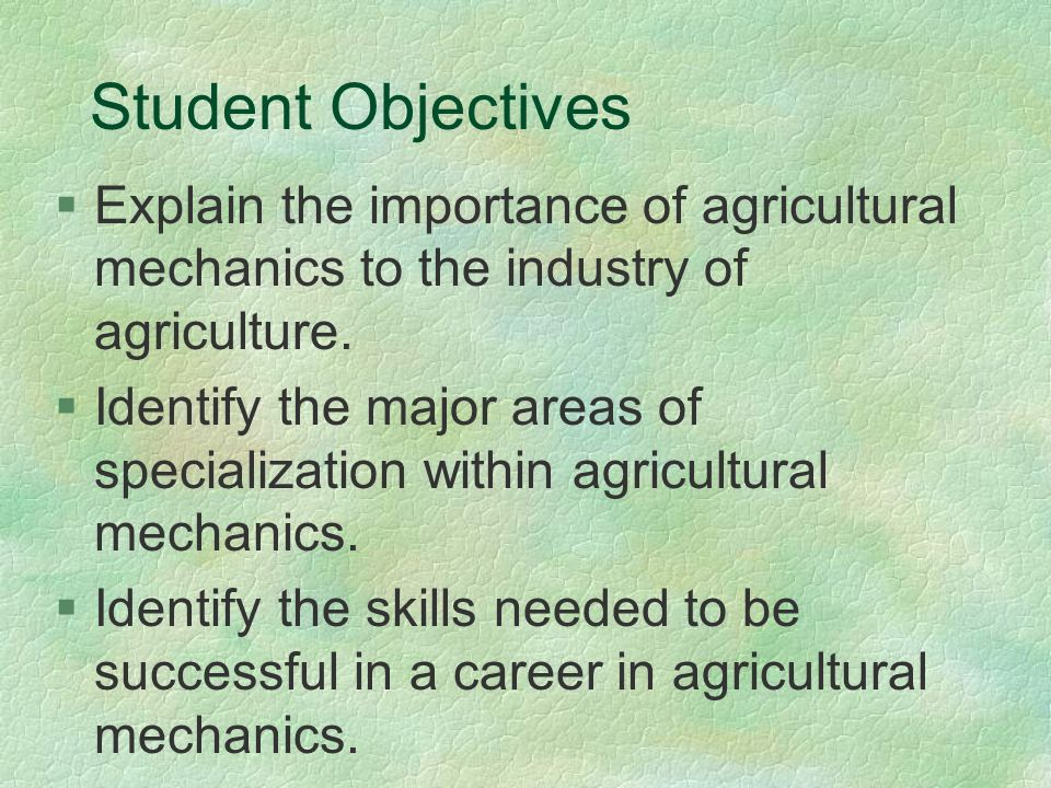 Student Objectives §Explain the importance of agricultural mechanics to the industry of agriculture.