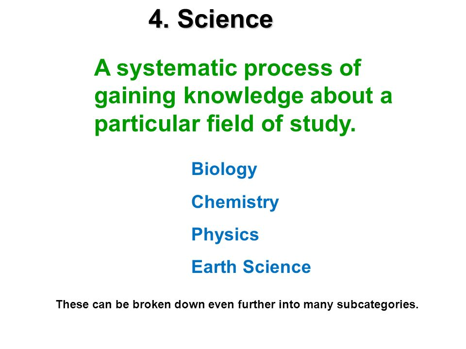 4. Science A systematic process of gaining knowledge about a particular field of study. Biology Chemistry Physics Earth Science These can be broken do