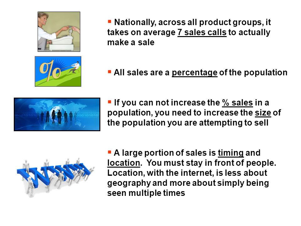 Nationally, across all product groups, it takes on average 7 sales calls to actually make a sale All sales are a percentage of the population If you can not increase the % sales in a population, you need to increase the size of the population you are attempting to sell A large portion of sales is timing and location.