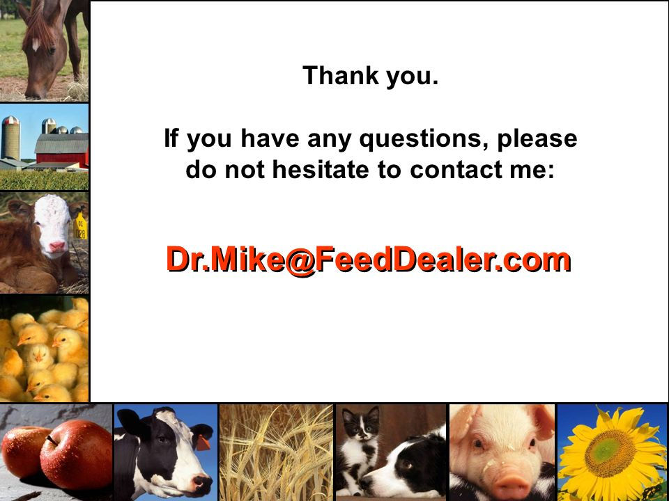 Thank you. If you have any questions, please do not hesitate to contact me: Dr.Mike @ FeedDealer.com