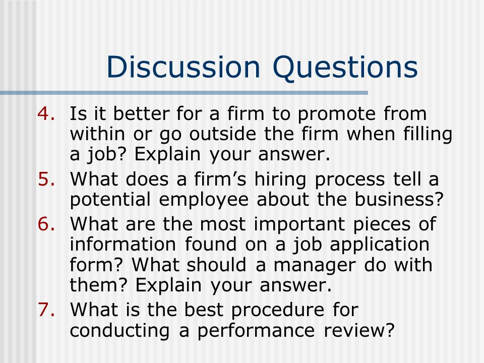 Discussion Questions 4.Is it better for a firm to promote from within or go outside the firm when filling a job? Explain your answer. 5.What does a fi