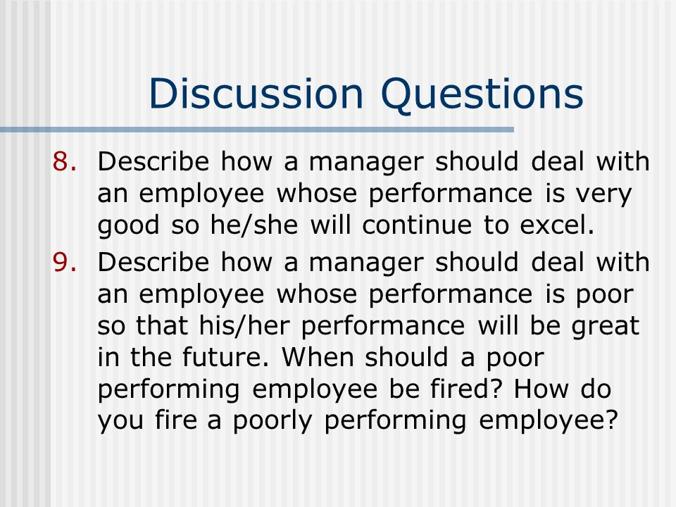 Discussion Questions 8.Describe how a manager should deal with an employee whose performance is very good so he/she will continue to excel. 9.Describe