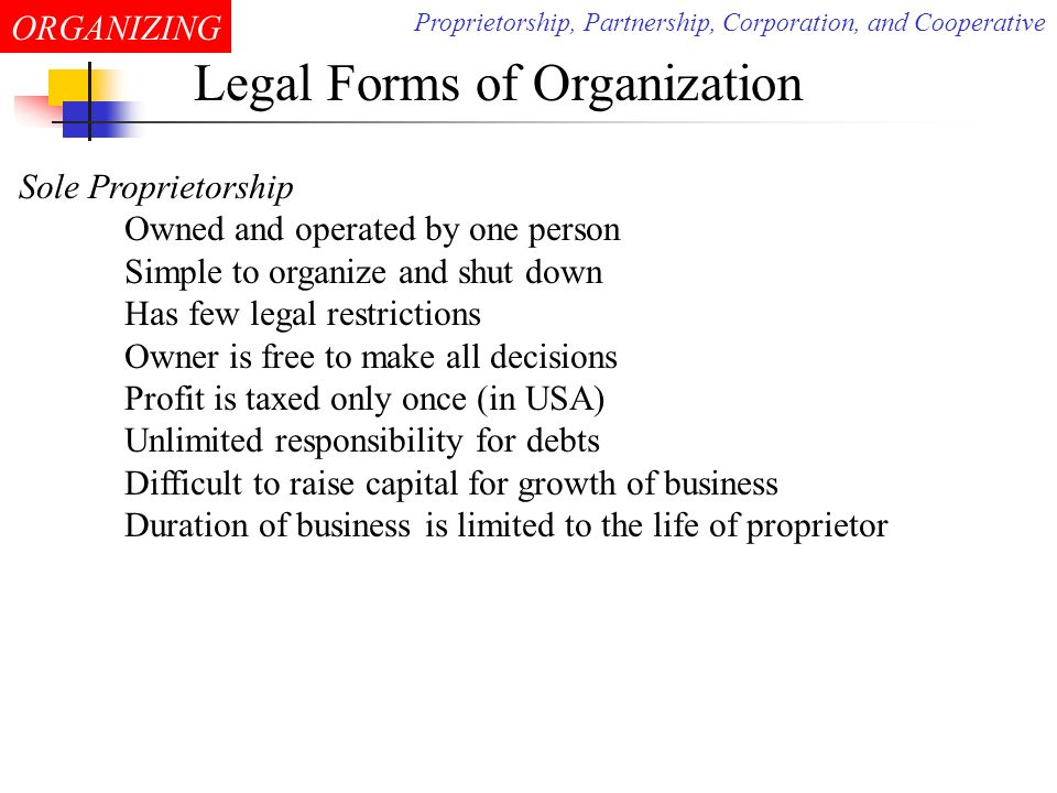ORGANIZING Legal Forms of Organization Partnership Association of two or more partners Has relatively few legal restrictions Permits the pooling the managerial skills and judgements Divided decision making and authority might cause problems Partners have unlimited liability for debts In a limited partnership, there must be at least one general partner Limited partners are limited only to the extent of their investment Most common form of business organization Proprietorship, Partnership, Corporation, and Cooperative