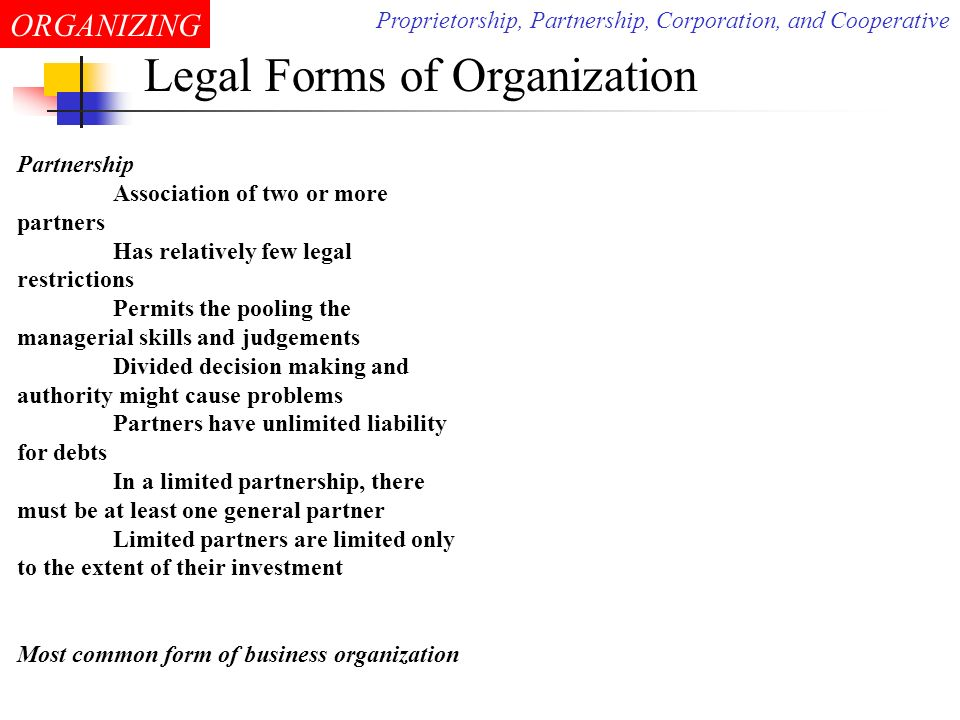 ORGANIZING Legal Forms of Organization Corporations Legal entities owned by shareholders Shareholder has no liability beyond loss of the value of stock Have perpetual life as long as submitting necessary reports Raising money for growth is easy Easiness in transfer of ownership and change management More difficult and expensive to organize Subject to many rules and regulations More taxing is applied Most large organizations are corporations Proprietorship, Partnership, Corporation, and Cooperative
