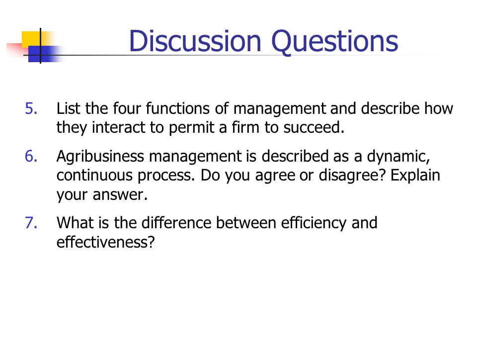 Discussion Questions 5.List the four functions of management and describe how they interact to permit a firm to succeed. 6.Agribusiness management is