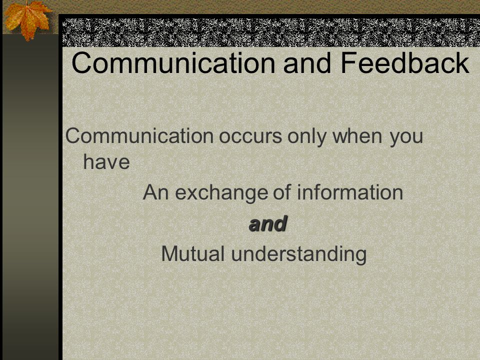 Communication and Feedback Communication occurs only when you have An exchange of information and Mutual understanding