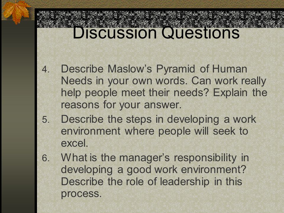 Discussion Questions 4. Describe Maslows Pyramid of Human Needs in your own words. Can work really help people meet their needs? Explain the reasons f