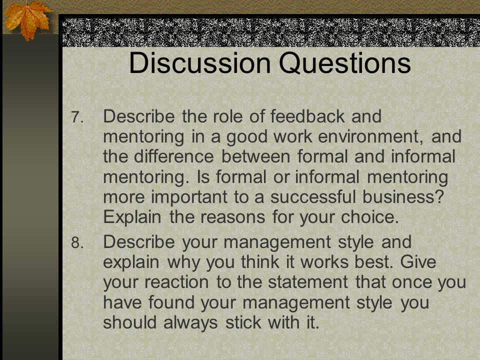 Discussion Questions 7. Describe the role of feedback and mentoring in a good work environment, and the difference between formal and informal mentori