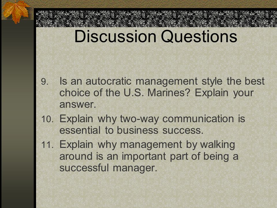 Discussion Questions 9. Is an autocratic management style the best choice of the U.S. Marines? Explain your answer. 10. Explain why two-way communicat