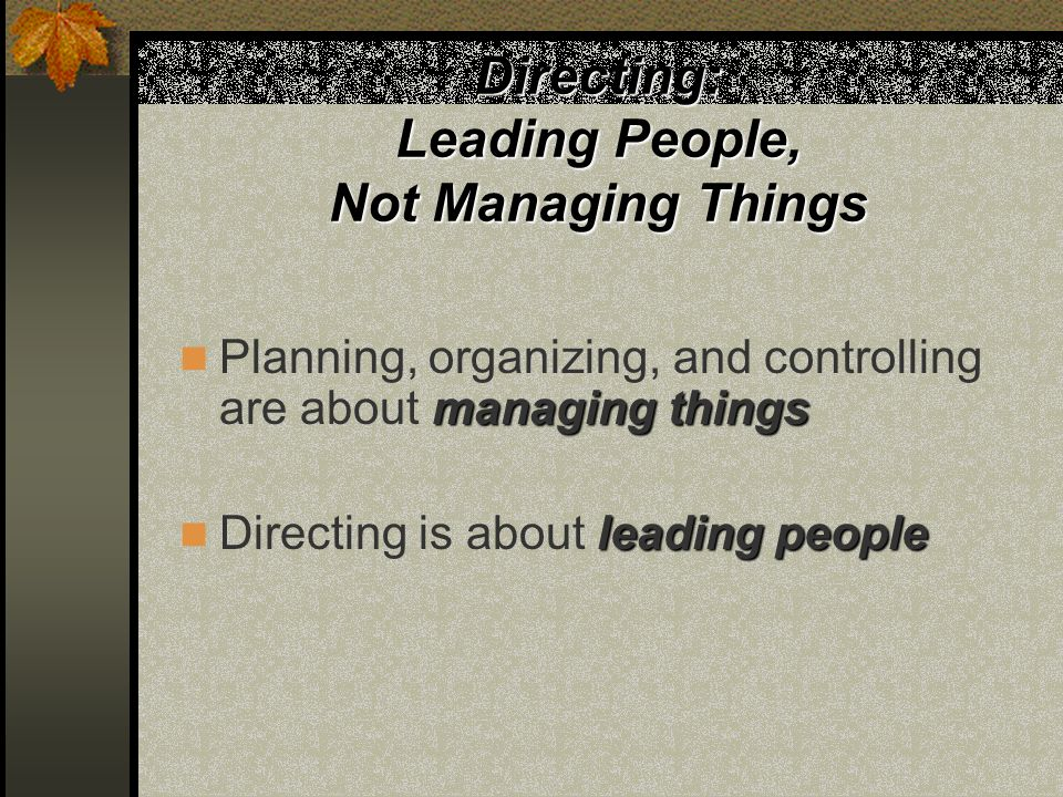 Directing: Leading People, Not Managing Things managing things Planning, organizing, and controlling are about managing things leading people Directing is about leading people