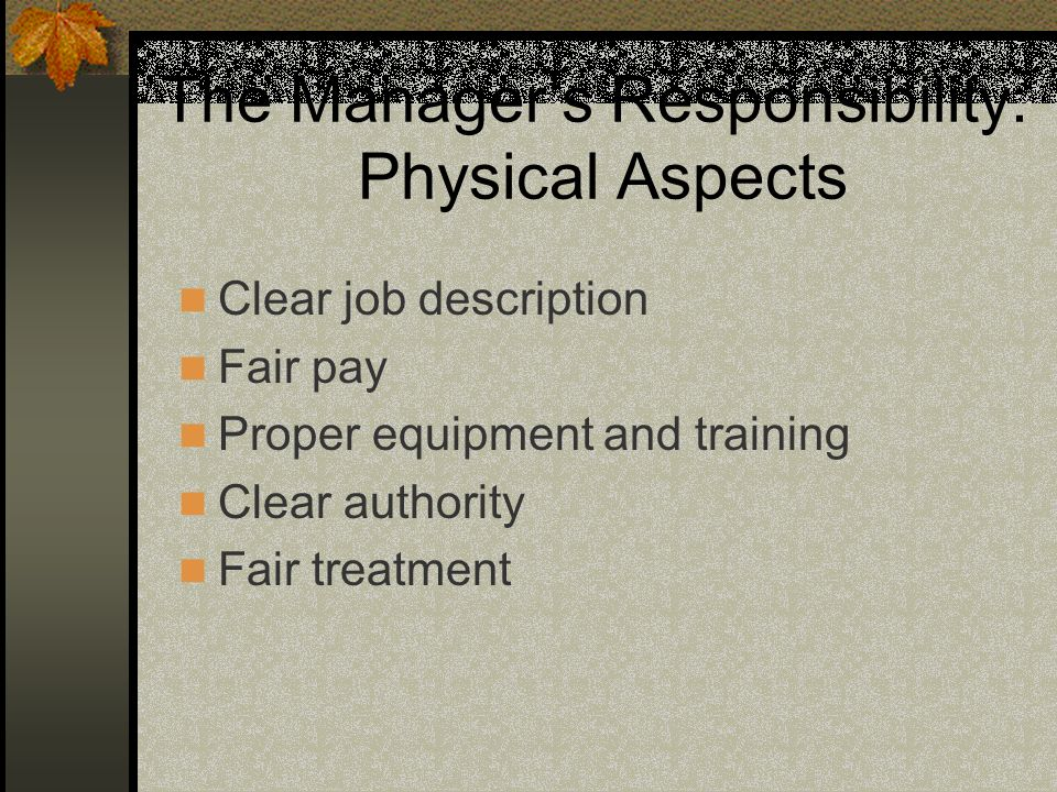 The Managers Responsibility: Physical Aspects Clear job description Fair pay Proper equipment and training Clear authority Fair treatment