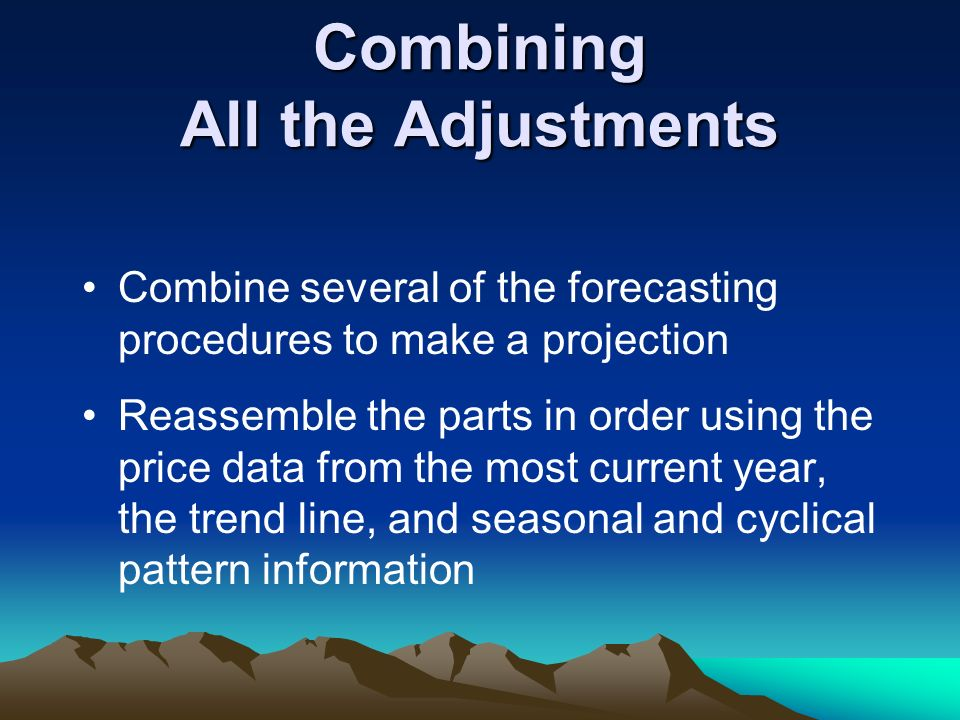 Combining All the Adjustments Combine several of the forecasting procedures to make a projection Reassemble the parts in order using the price data fr