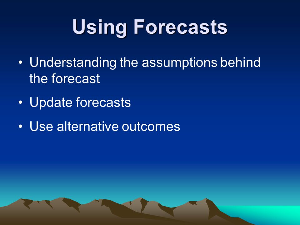 Using Forecasts Understanding the assumptions behind the forecast Update forecasts Use alternative outcomes