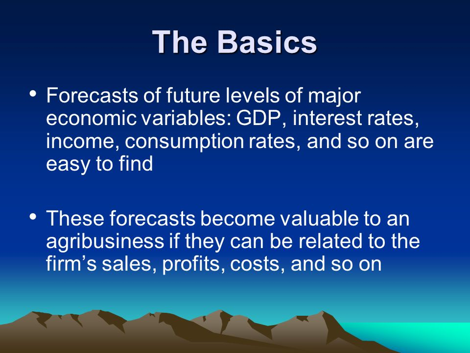 The Basics Forecasts of future levels of major economic variables: GDP, interest rates, income, consumption rates, and so on are easy to find These fo