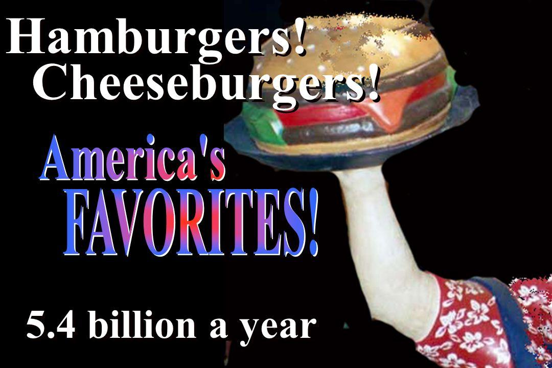 Hamburgers! Cheeseburgers! 5.4 billion a year Hamburgers! Cheeseburgers! 5.4 billion a year