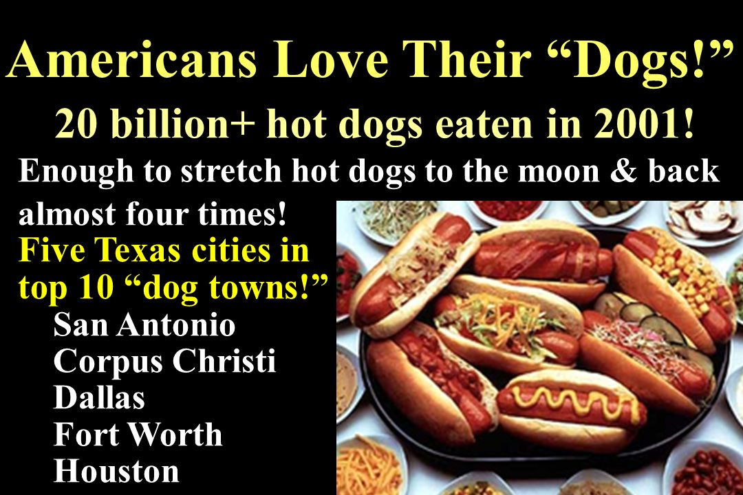Americans Love Their Dogs! 20 billion+ hot dogs eaten in 2001! Enough to stretch hot dogs to the moon & back almost four times! Five Texas cities in t