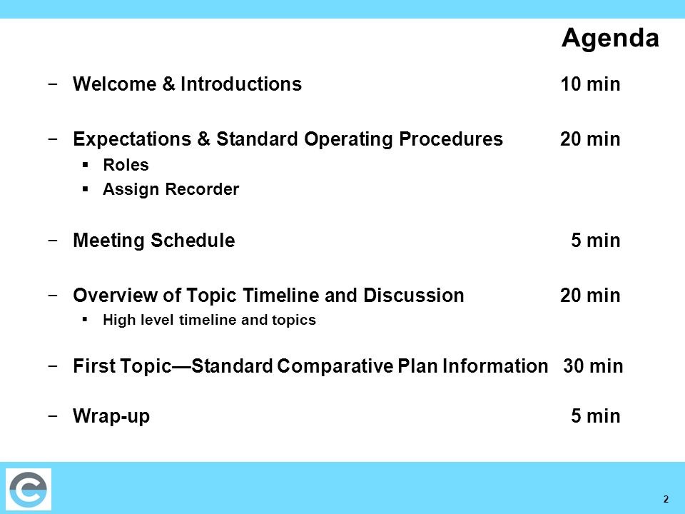 2 Agenda Welcome & Introductions10 min Expectations & Standard Operating Procedures 20 min Roles Assign Recorder Meeting Schedule 5 min Overview of Topic Timeline and Discussion 20 min High level timeline and topics First TopicStandard Comparative Plan Information 30 min Wrap-up 5 min