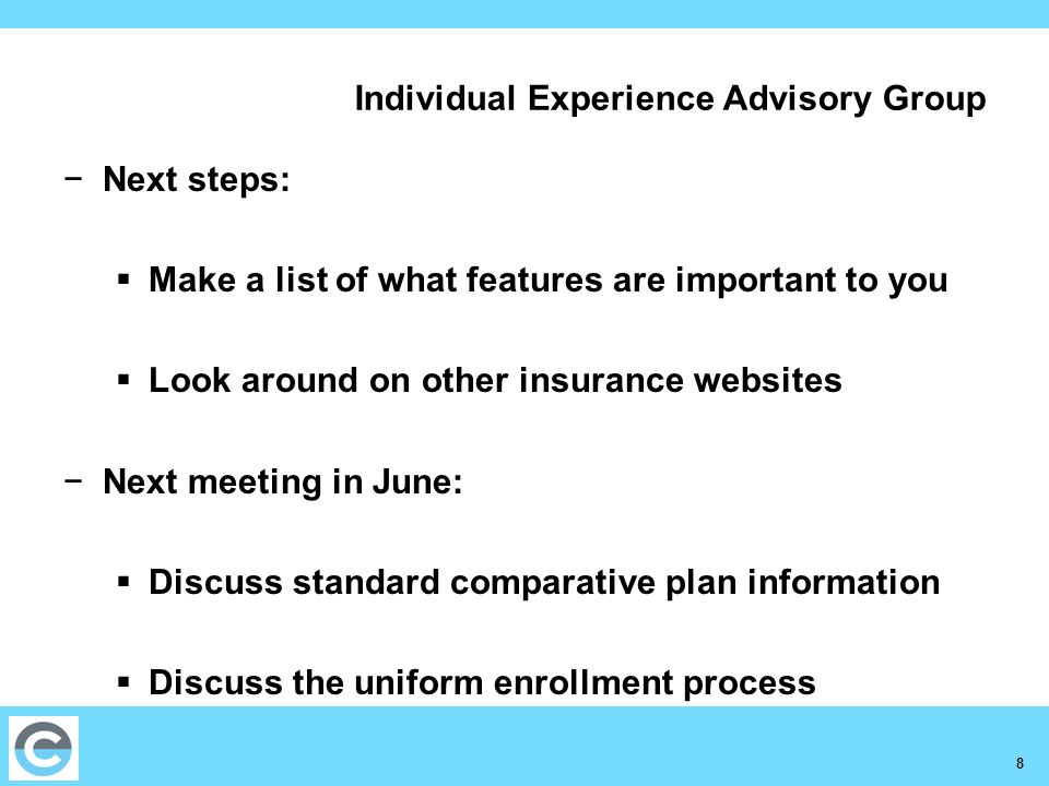 8 Individual Experience Advisory Group Next steps: Make a list of what features are important to you Look around on other insurance websites Next meet