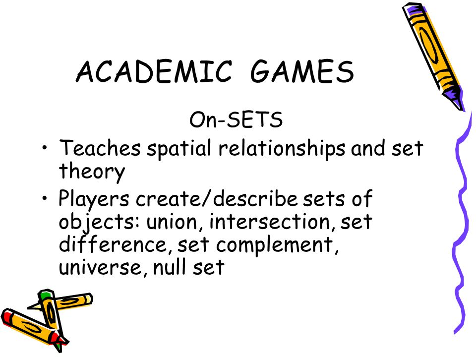 ACADEMIC GAMES On-SETS Teaches spatial relationships and set theory Players create/describe sets of objects: union, intersection, set difference, set complement, universe, null set