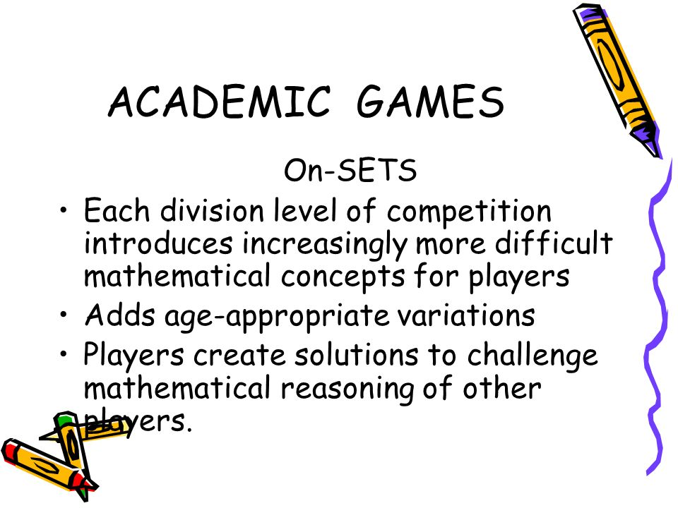 ACADEMIC GAMES On-SETS Each division level of competition introduces increasingly more difficult mathematical concepts for players Adds age-appropriate variations Players create solutions to challenge mathematical reasoning of other players.