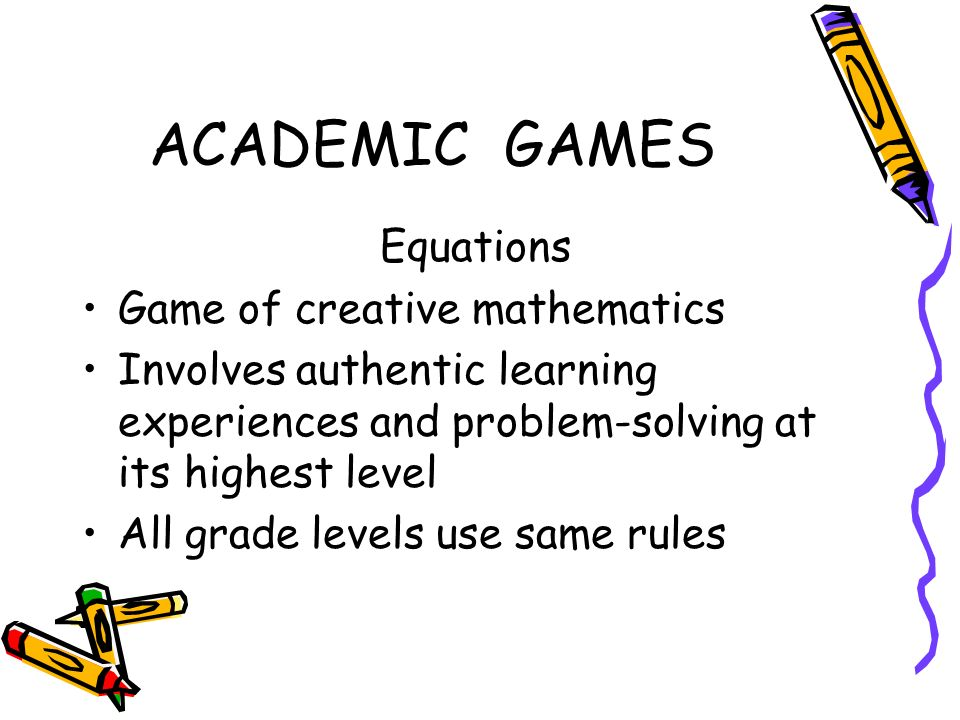 ACADEMIC GAMES Equations Game of creative mathematics Involves authentic learning experiences and problem-solving at its highest level All grade levels use same rules