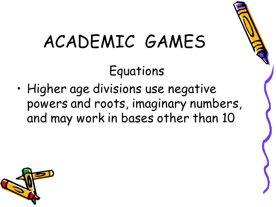 ACADEMIC GAMES Equations Higher age divisions use negative powers and roots, imaginary numbers, and may work in bases other than 10