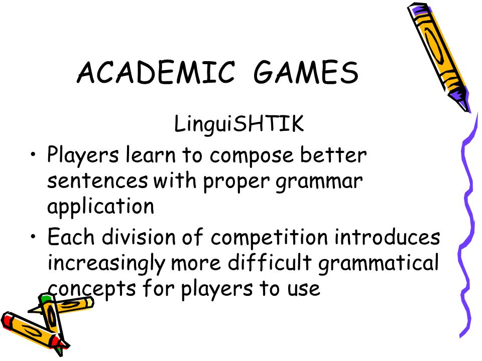 ACADEMIC GAMES LinguiSHTIK Players learn to compose better sentences with proper grammar application Each division of competition introduces increasin