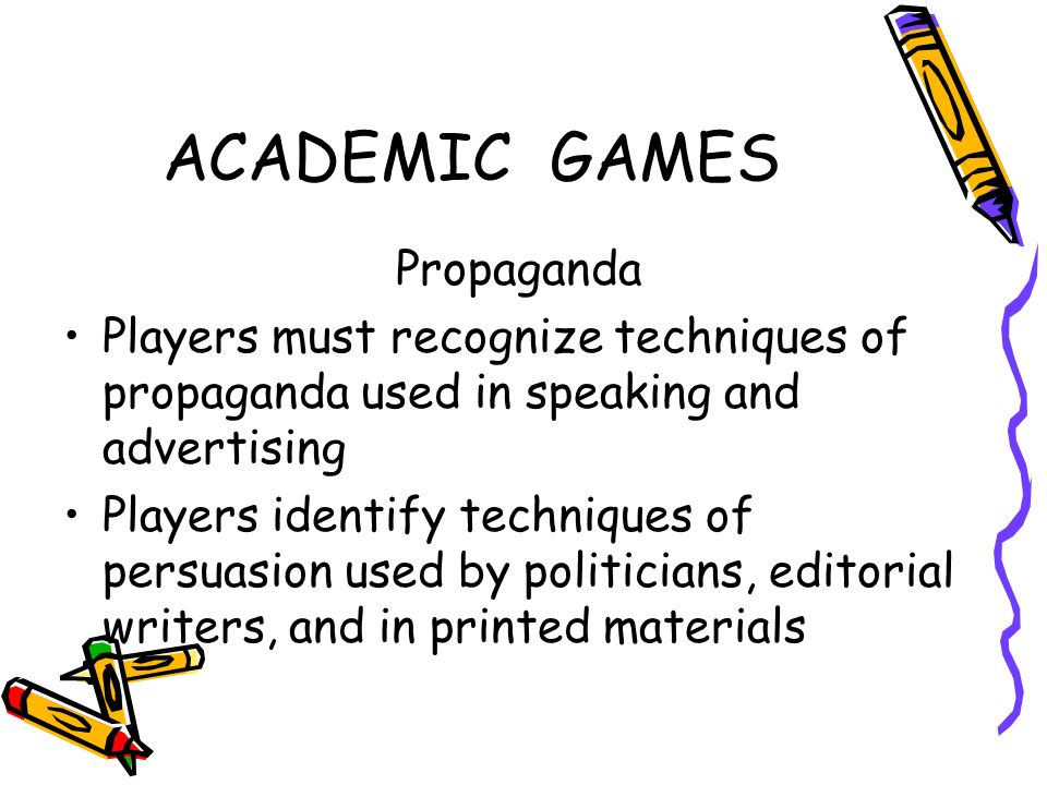 ACADEMIC GAMES Propaganda Players must recognize techniques of propaganda used in speaking and advertising Players identify techniques of persuasion u