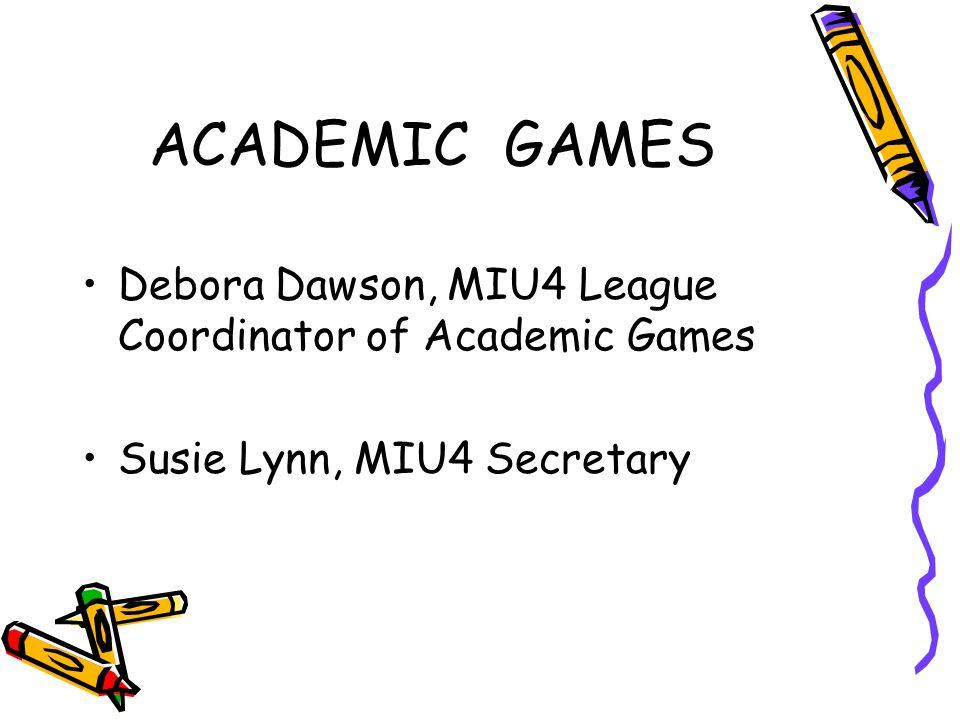 ACADEMIC GAMES Debora Dawson, MIU4 League Coordinator of Academic Games Susie Lynn, MIU4 Secretary