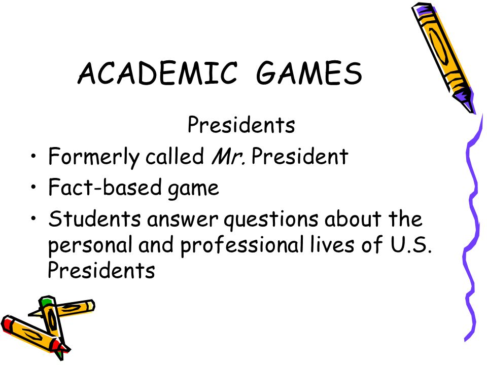 ACADEMIC GAMES Presidents Formerly called Mr. President Fact-based game Students answer questions about the personal and professional lives of U.S. Pr