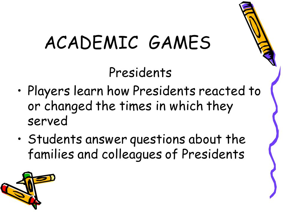 ACADEMIC GAMES Presidents Players learn how Presidents reacted to or changed the times in which they served Students answer questions about the families and colleagues of Presidents