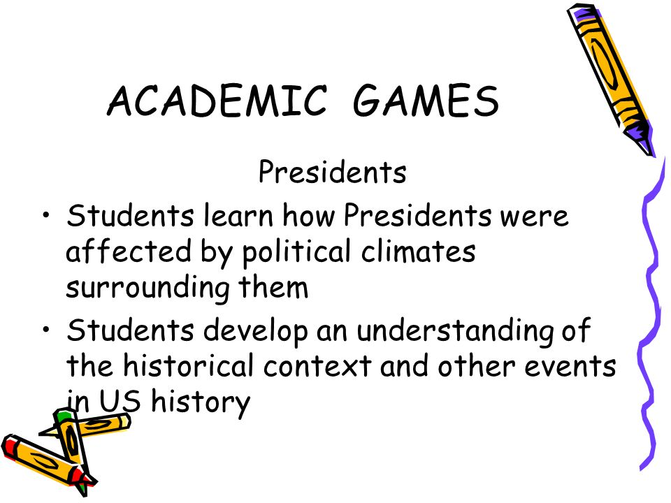 ACADEMIC GAMES Presidents Students learn how Presidents were affected by political climates surrounding them Students develop an understanding of the historical context and other events in US history