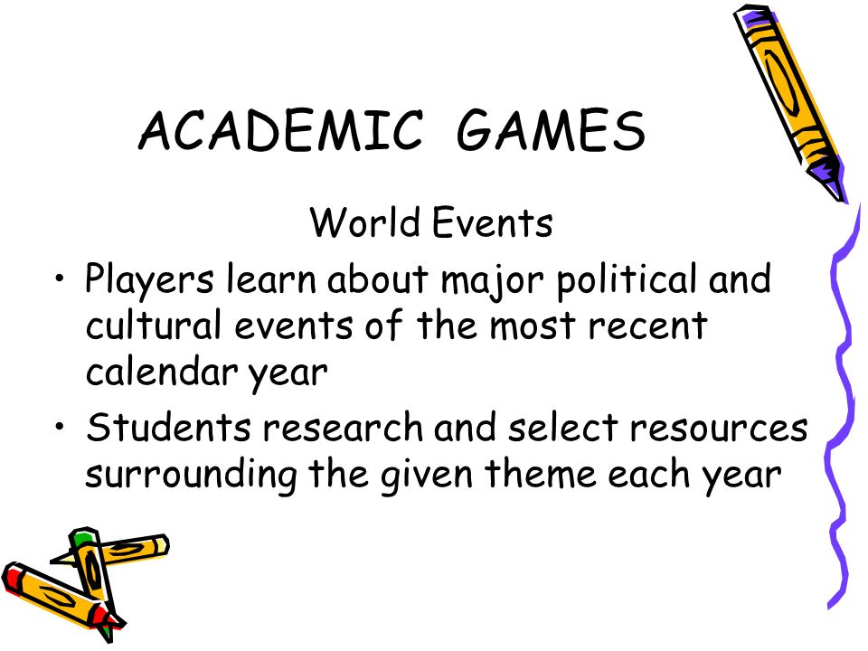 ACADEMIC GAMES World Events Players learn about major political and cultural events of the most recent calendar year Students research and select resources surrounding the given theme each year