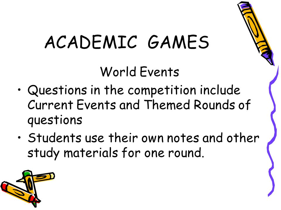 ACADEMIC GAMES World Events Questions in the competition include Current Events and Themed Rounds of questions Students use their own notes and other study materials for one round.