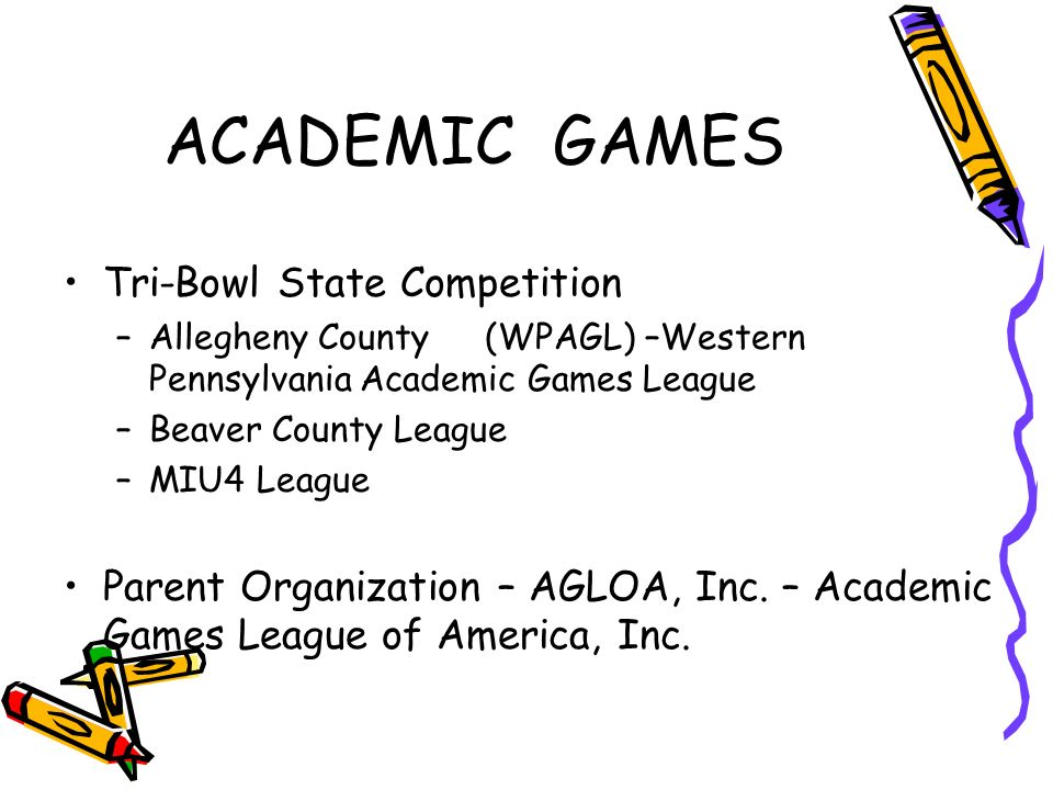 ACADEMIC GAMES Tri-Bowl State Competition –Allegheny County(WPAGL) –Western Pennsylvania Academic Games League –Beaver County League –MIU4 League Parent Organization – AGLOA, Inc.