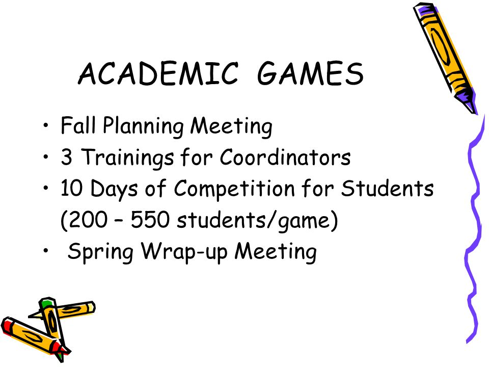 ACADEMIC GAMES Fall Planning Meeting 3 Trainings for Coordinators 10 Days of Competition for Students (200 – 550 students/game) Spring Wrap-up Meeting